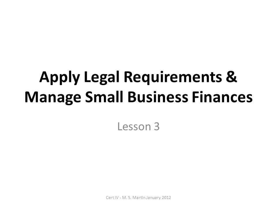 Apply Legal Requirements & Manage Small Business Finances Lesson 3 Cert IV - M.