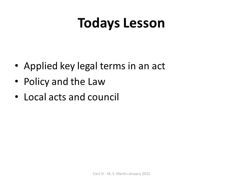 Todays Lesson Applied key legal terms in an act Policy and the Law Local acts and council Cert IV - M.