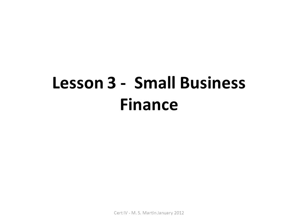 Lesson 3 - Small Business Finance Cert IV - M. S. Martin January 2012