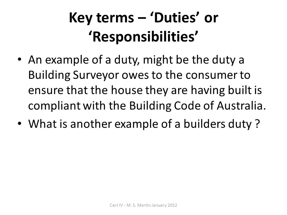 Key terms – Duties or Responsibilities An example of a duty, might be the duty a Building Surveyor owes to the consumer to ensure that the house they are having built is compliant with the Building Code of Australia.