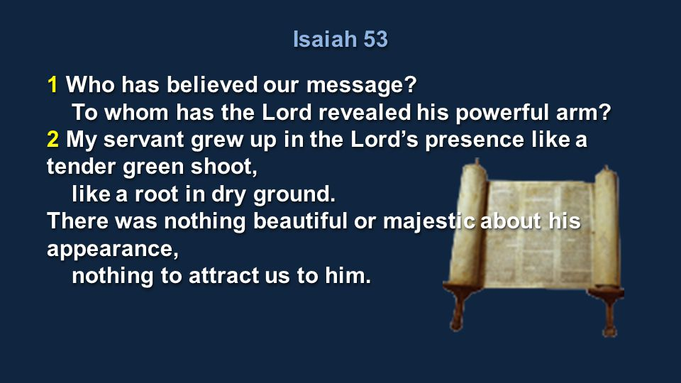 Isaiah 53 1 Who has believed our message? To whom has the Lord revealed his powerful arm? To whom has the Lord revealed his powerful arm? 2 My servant