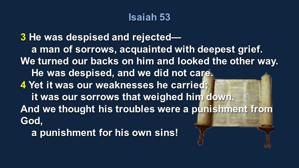 Isaiah 53 3 He was despised and rejected a man of sorrows, acquainted with deepest grief. a man of sorrows, acquainted with deepest grief. We turned o