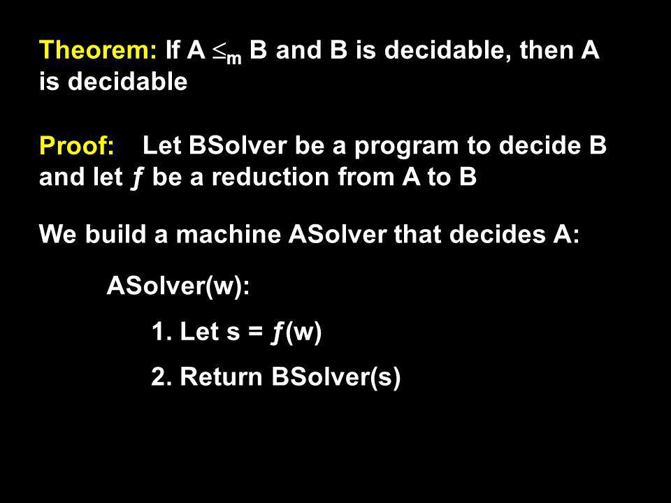 Theorem: If A m B and B is decidable, then A is decidable Proof: Let BSolver be a program to decide B and let ƒ be a reduction from A to B We build a machine ASolver that decides A: ASolver(w): 1.