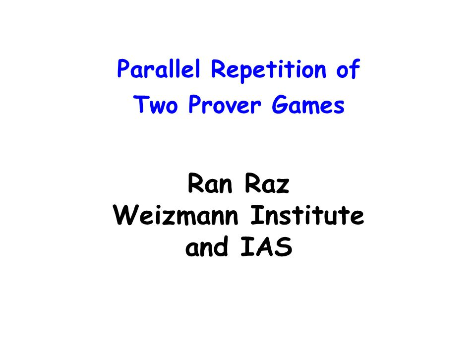 Parallel Repetition of Two Prover Games Ran Raz Weizmann Institute and IAS