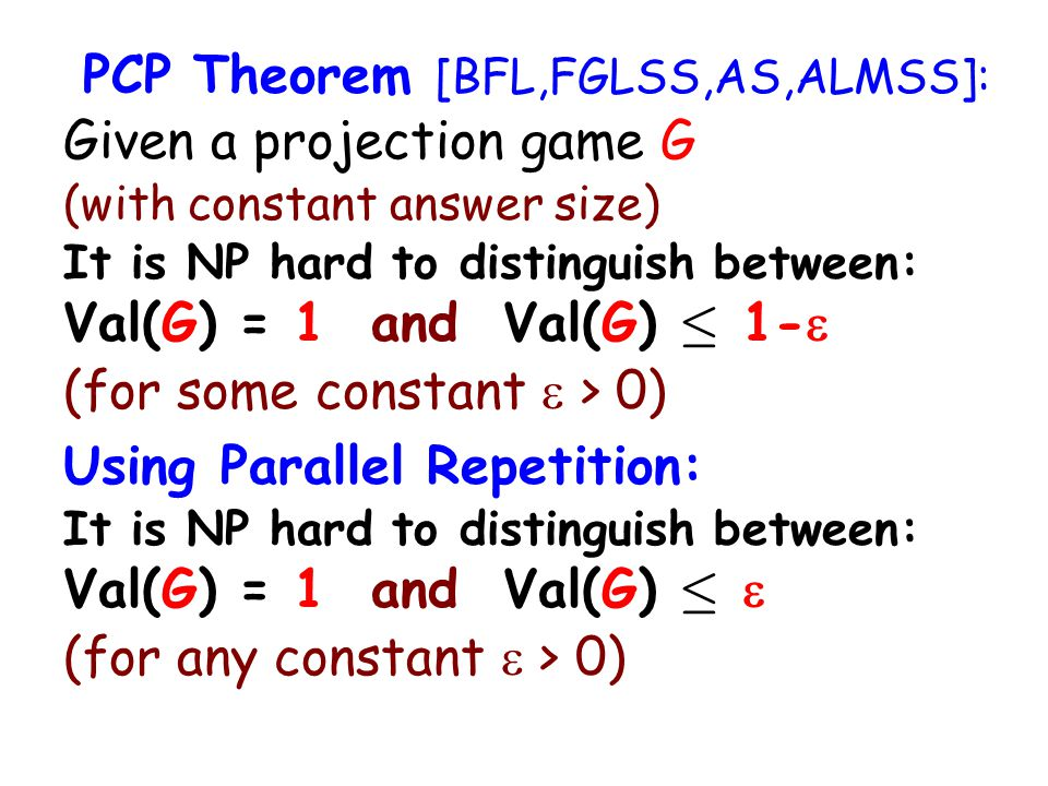 PCP Theorem [BFL,FGLSS,AS,ALMSS]: Given a projection game G (with constant answer size) It is NP hard to distinguish between: Val(G) = 1 and Val(G) · 1- (for some constant > 0) Using Parallel Repetition: It is NP hard to distinguish between: Val(G) = 1 and Val(G) · (for any constant > 0)