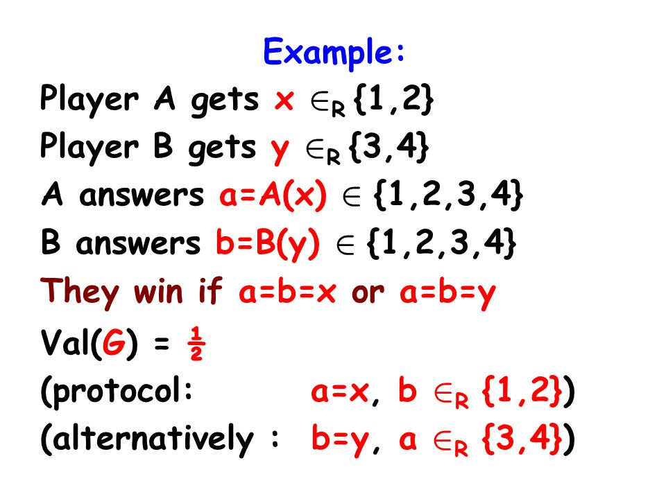 Example: Player A gets x 2 R {1,2} Player B gets y 2 R {3,4} A answers a=A(x) 2 {1,2,3,4} B answers b=B(y) 2 {1,2,3,4} They win if a=b=x or a=b=y Val(