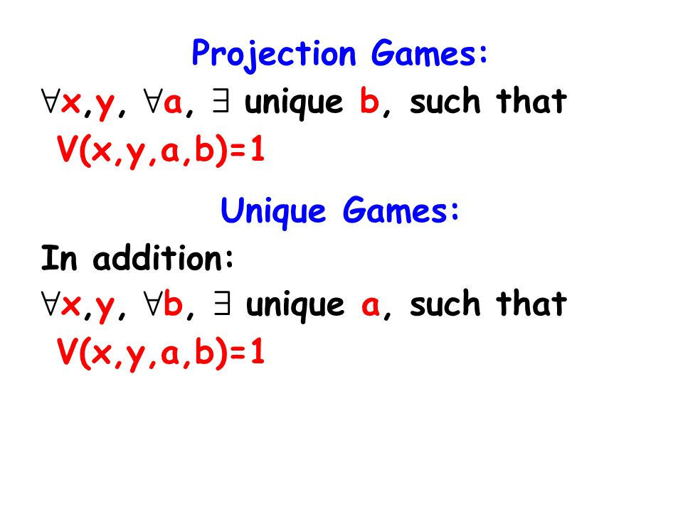 Projection Games: 8 x,y, 8 a, 9 unique b, such that V(x,y,a,b)=1 Unique Games: In addition: 8 x,y, 8 b, 9 unique a, such that V(x,y,a,b)=1
