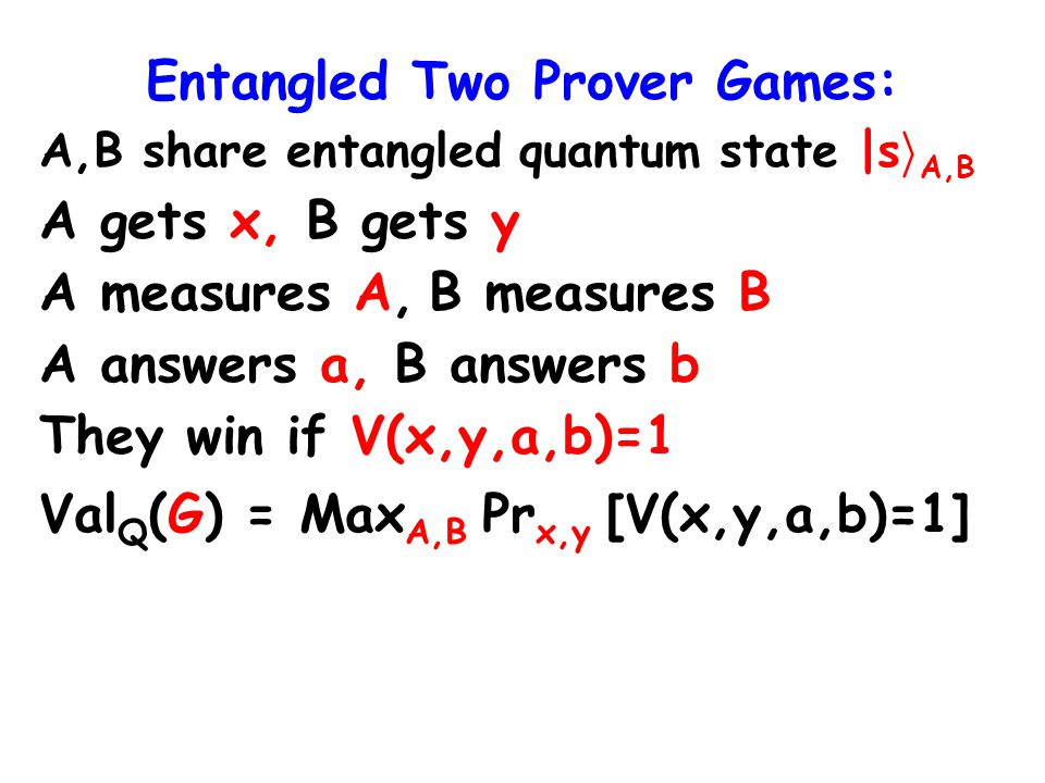 Entangled Two Prover Games: A,B share entangled quantum state |s i A,B A gets x, B gets y A measures A, B measures B A answers a, B answers b They win if V(x,y,a,b)=1 Val Q (G) = Max A,B Pr x,y [V(x,y,a,b)=1]