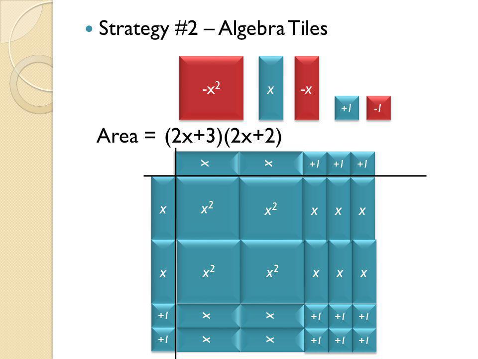 Strategy #2 – Algebra Tiles Area = -x 2 x x -x +1 x x x x +1 x x x x x2x2 x2x2 x2x2 x2x2 x2x2 x2x2 x2x2 x2x2 x x x x x x x x x x x x x x x x x x x x (2x+3)(2x+2)
