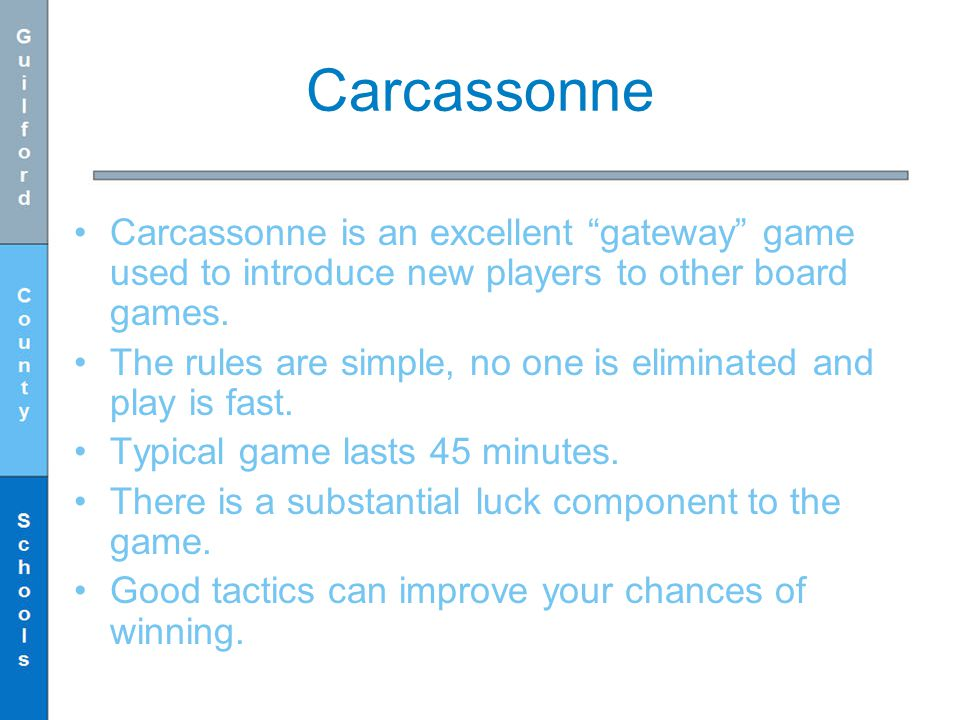Carcassonne Carcassonne is an excellent gateway game used to introduce new players to other board games. The rules are simple, no one is eliminated an