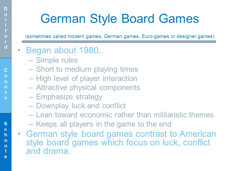 German Style Board Games (sometimes called modern games, German games, Euro-games or designer games) Began about 1980. –Simple rules –Short to medium
