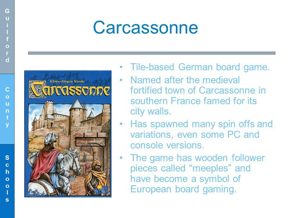 Carcassonne Tile-based German board game. Named after the medieval fortified town of Carcassonne in southern France famed for its city walls. Has spaw