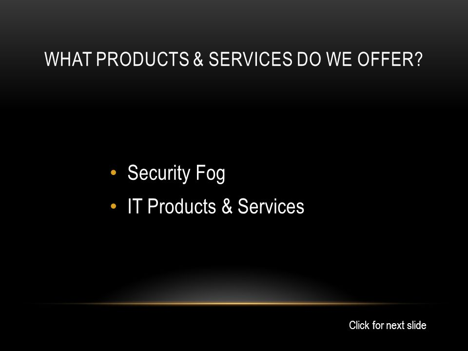 WHAT PRODUCTS & SERVICES DO WE OFFER Security Fog IT Products & Services Click for next slide