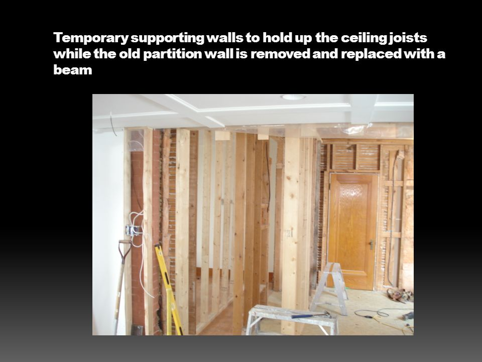 Temporary supporting walls to hold up the ceiling joists while the old partition wall is removed and replaced with a beam
