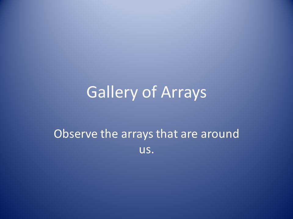 Gallery of Arrays Observe the arrays that are around us.