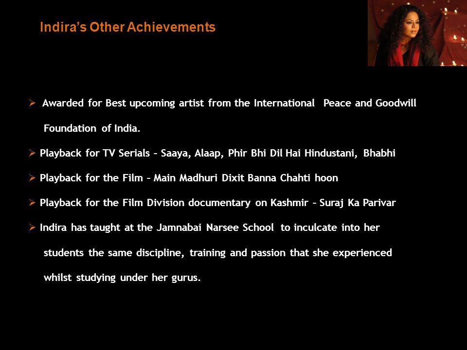 Indiras Other Achievements Awarded for Best upcoming artist from the International Peace and Goodwill Foundation of India. Playback for TV Serials – S