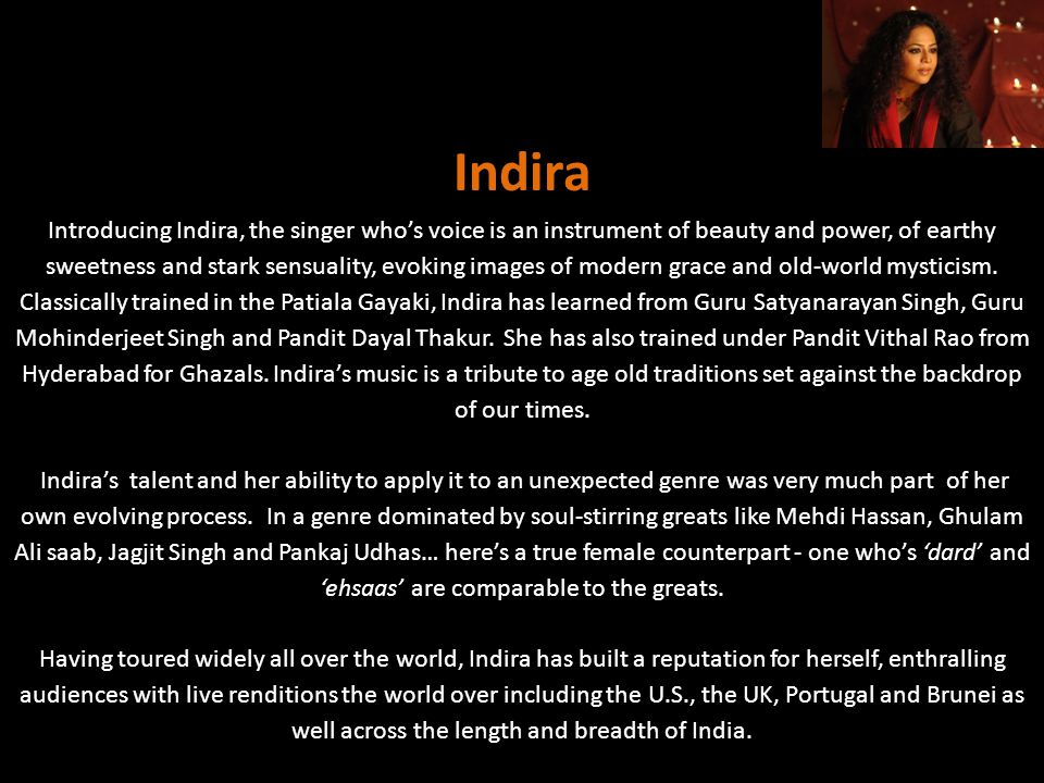 Introducing Indira, the singer whos voice is an instrument of beauty and power, of earthy sweetness and stark sensuality, evoking images of modern gra