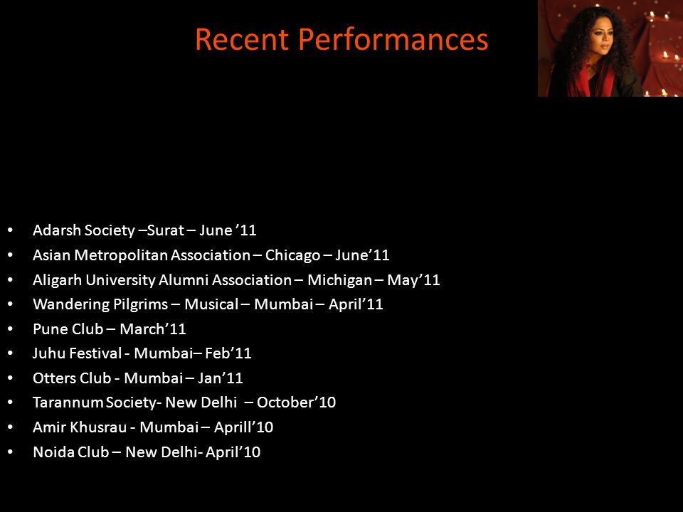Recent Performances Adarsh Society –Surat – June 11 Asian Metropolitan Association – Chicago – June11 Aligarh University Alumni Association – Michigan – May11 Wandering Pilgrims – Musical – Mumbai – April11 Pune Club – March11 Juhu Festival - Mumbai– Feb11 Otters Club - Mumbai – Jan11 Tarannum Society- New Delhi – October10 Amir Khusrau - Mumbai – Aprill10 Noida Club – New Delhi- April10