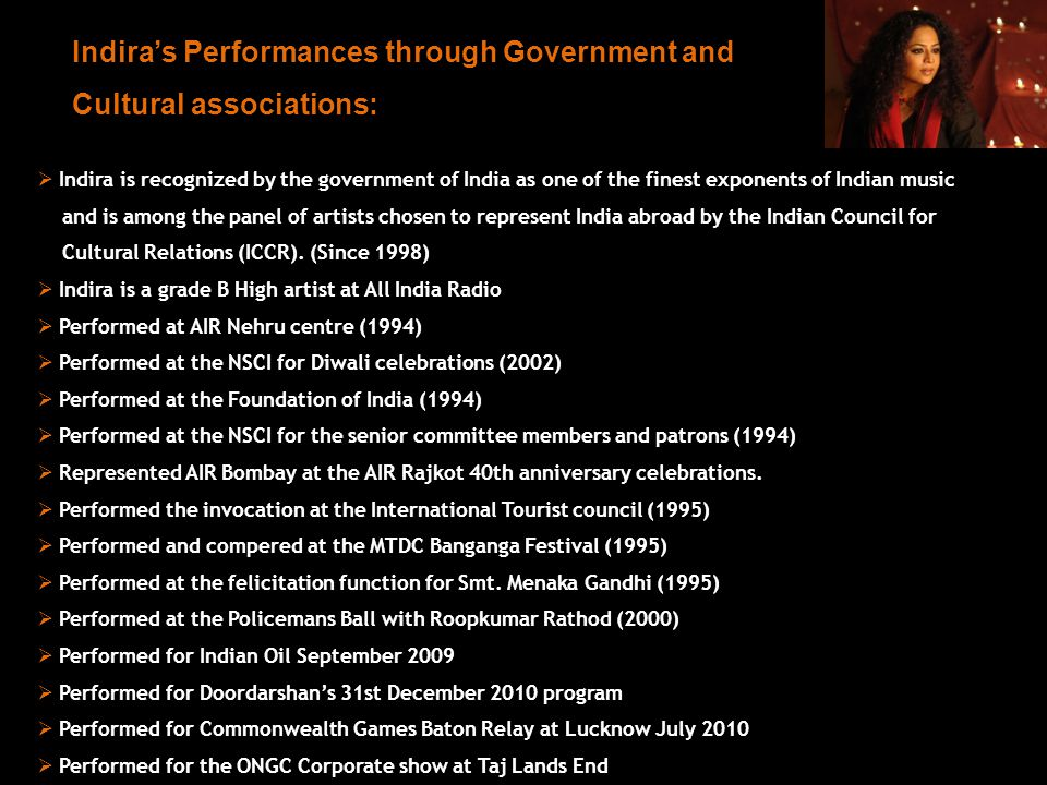 Indira is recognized by the government of India as one of the finest exponents of Indian music and is among the panel of artists chosen to represent India abroad by the Indian Council for Cultural Relations (ICCR).