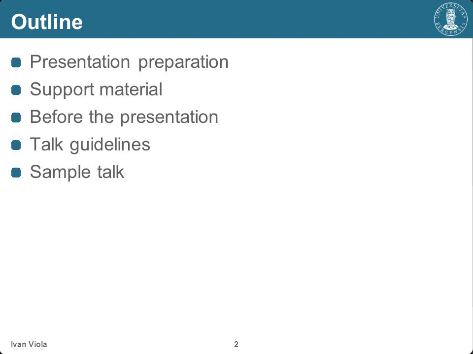 Outline Presentation preparation Support material Before the presentation Talk guidelines Sample talk Ivan Viola 2