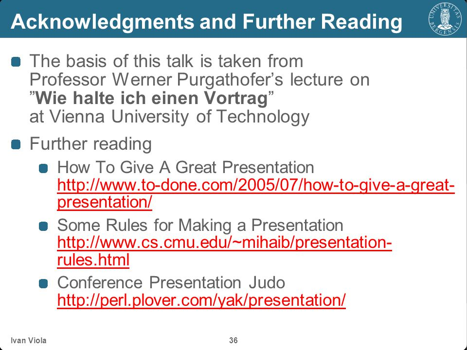 Acknowledgments and Further Reading The basis of this talk is taken from Professor Werner Purgathofers lecture onWie halte ich einen Vortrag at Vienna University of Technology Further reading How To Give A Great Presentation http://www.to-done.com/2005/07/how-to-give-a-great- presentation/ http://www.to-done.com/2005/07/how-to-give-a-great- presentation/ Some Rules for Making a Presentation http://www.cs.cmu.edu/~mihaib/presentation- rules.html http://www.cs.cmu.edu/~mihaib/presentation- rules.html Conference Presentation Judo http://perl.plover.com/yak/presentation/ http://perl.plover.com/yak/presentation/ Ivan Viola 36