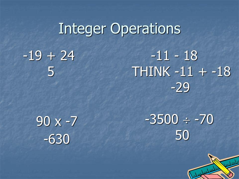 Integer Operations -19 + 24 5 -11 - 18 THINK -11 + -18 -29 90 x -7 -630 -3500 -70 50
