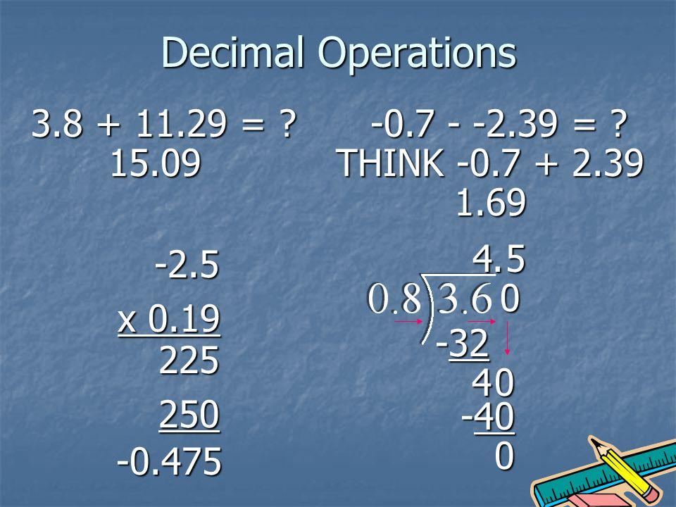 Decimal Operations 3.8 + 11.29 = .15.09 -0.7 - -2.39 = .