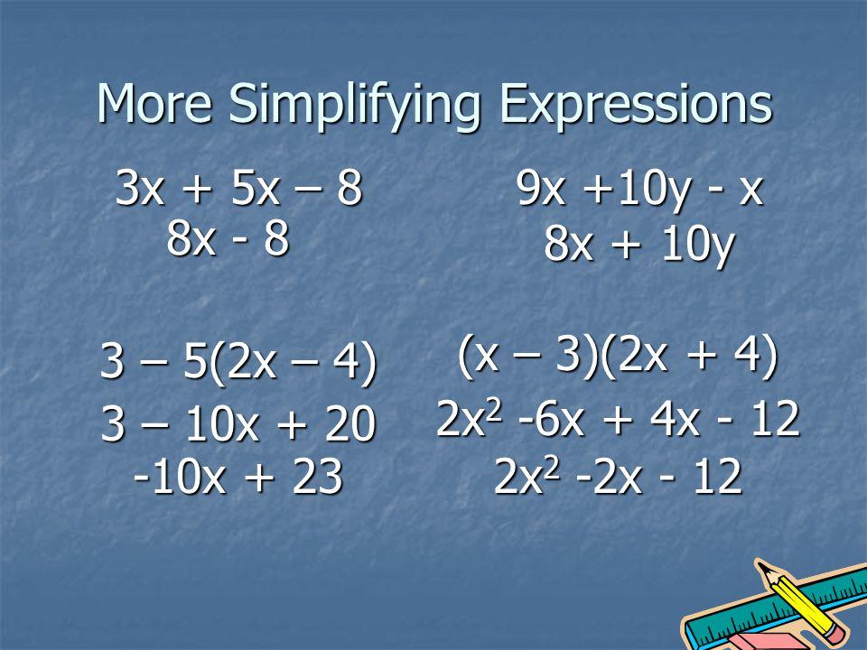 More Simplifying Expressions 3x + 5x – 8 8x - 8 9x +10y - x 8x + 10y 3 – 5(2x – 4) 3 – 10x + 20 -10x + 23 (x – 3)(2x + 4) 2x 2 -6x + 4x - 12 2x 2 -2x - 12