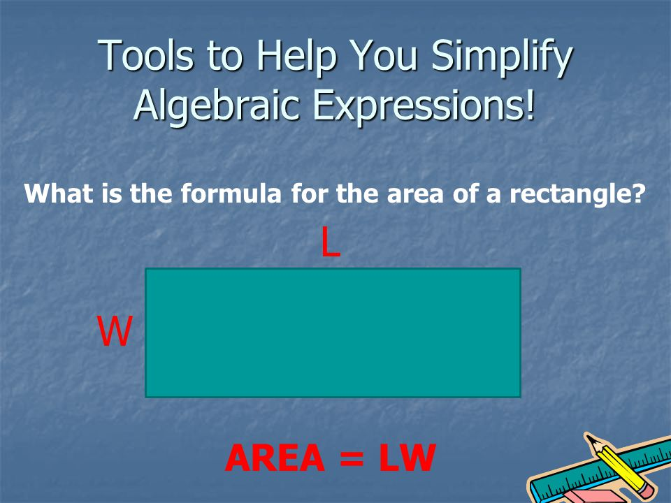 Tools to Help You Simplify Algebraic Expressions. What is the formula for the area of a rectangle.