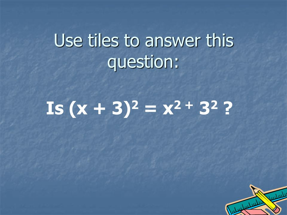 Use tiles to answer this question: Is (x + 3) 2 = x 2 + 3 2 ?