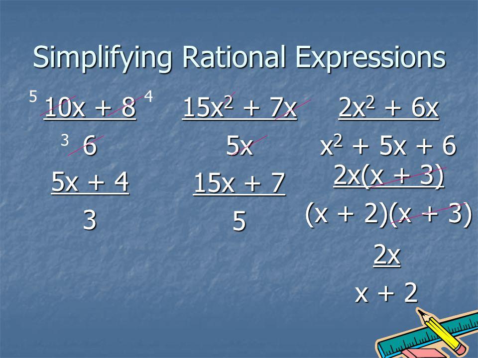 Simplifying Rational Expressions 10x + 8 6 5x + 4 3 5 3 4 15x 2 + 7x 5x 2x 2 + 6x x 2 + 5x + 6 15x + 7 5 2x(x + 3) (x + 2)(x + 3) 2x x + 2