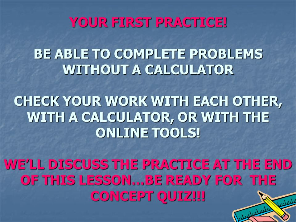 YOUR FIRST PRACTICE! BE ABLE TO COMPLETE PROBLEMS WITHOUT A CALCULATOR CHECK YOUR WORK WITH EACH OTHER, WITH A CALCULATOR, OR WITH THE ONLINE TOOLS! W