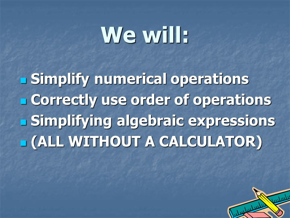 We will: Simplify numerical operations Simplify numerical operations Correctly use order of operations Correctly use order of operations Simplifying algebraic expressions Simplifying algebraic expressions (ALL WITHOUT A CALCULATOR) (ALL WITHOUT A CALCULATOR)