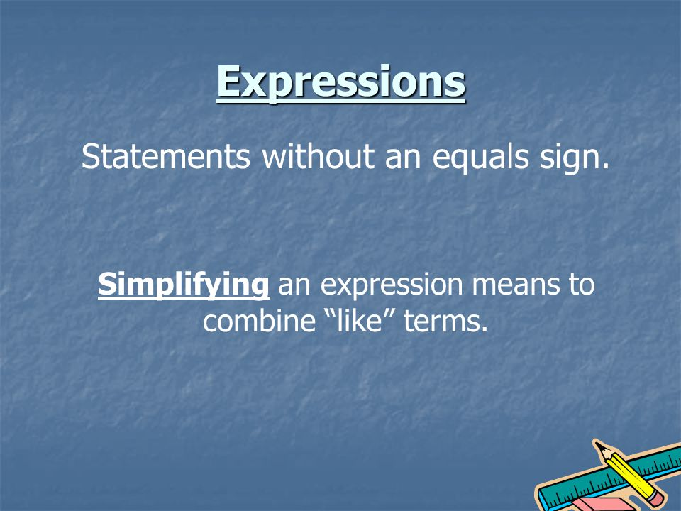 Expressions Statements without an equals sign. Simplifying an expression means to combine like terms.