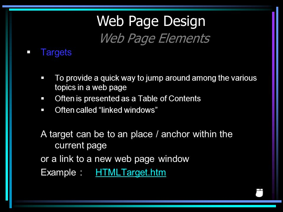 Targets To provide a quick way to jump around among the various topics in a web page Often is presented as a Table of Contents Often called linked win