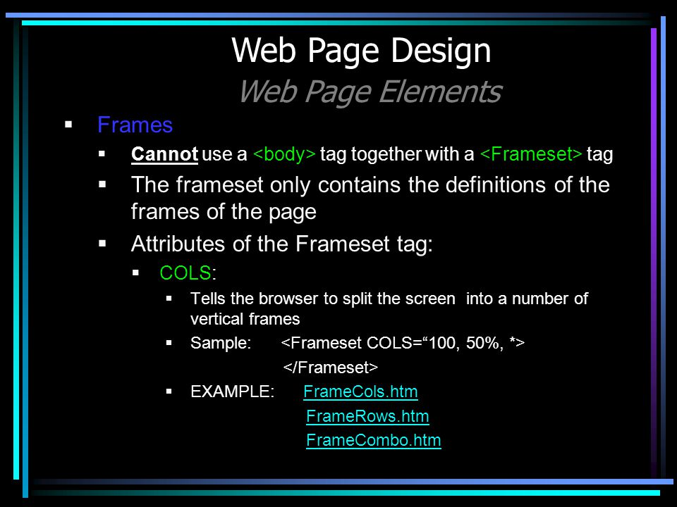 Frames Cannot use a tag together with a tag The frameset only contains the definitions of the frames of the page Attributes of the Frameset tag: COLS: