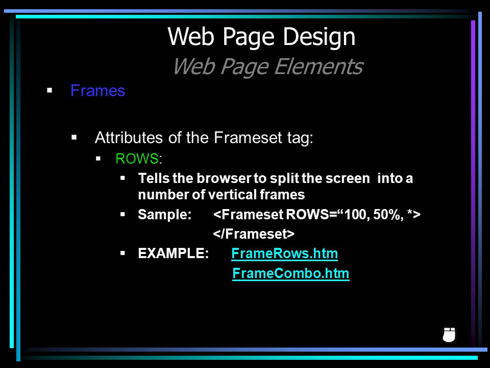Frames Attributes of the Frameset tag: ROWS: Tells the browser to split the screen into a number of vertical frames Sample: EXAMPLE: FrameRows.htmFram
