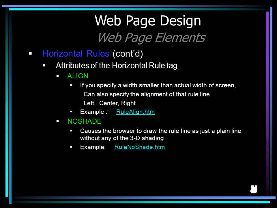 Horizontal Rules (contd) Attributes of the Horizontal Rule tag ALIGN If you specify a width smaller than actual width of screen, Can also specify the