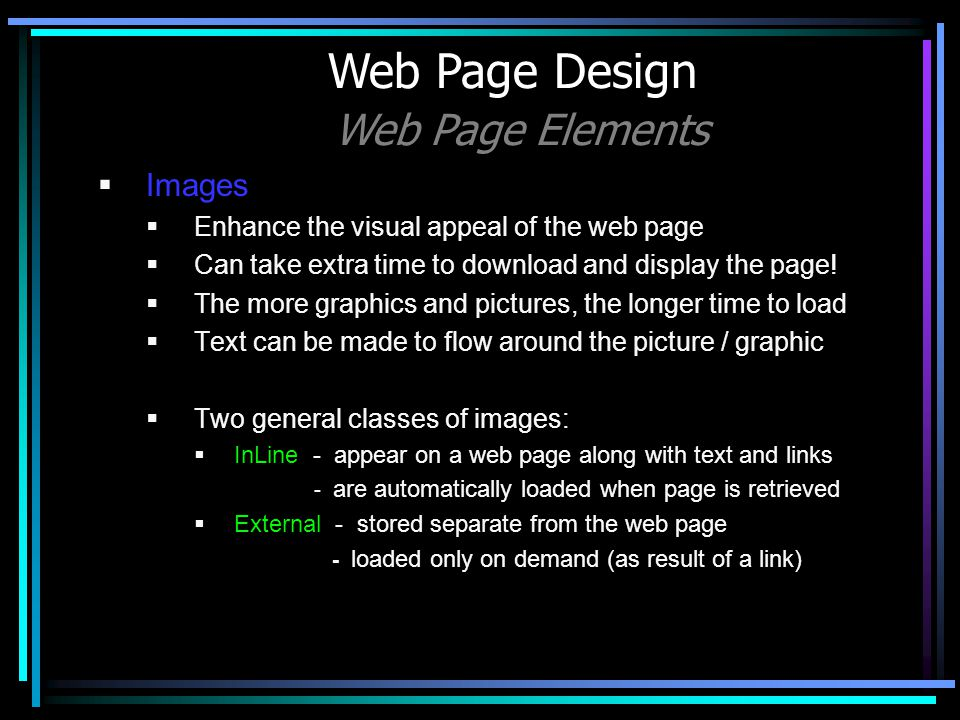 Images Enhance the visual appeal of the web page Can take extra time to download and display the page! The more graphics and pictures, the longer time