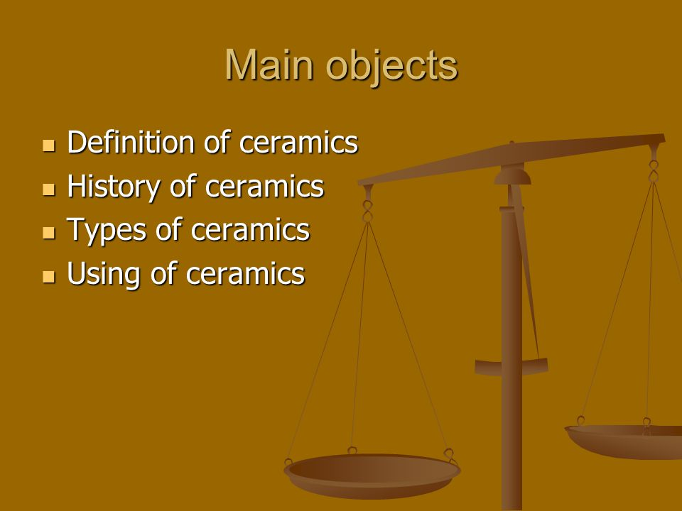 Main objects Definition of ceramics Definition of ceramics History of ceramics History of ceramics Types of ceramics Types of ceramics Using of ceramics Using of ceramics