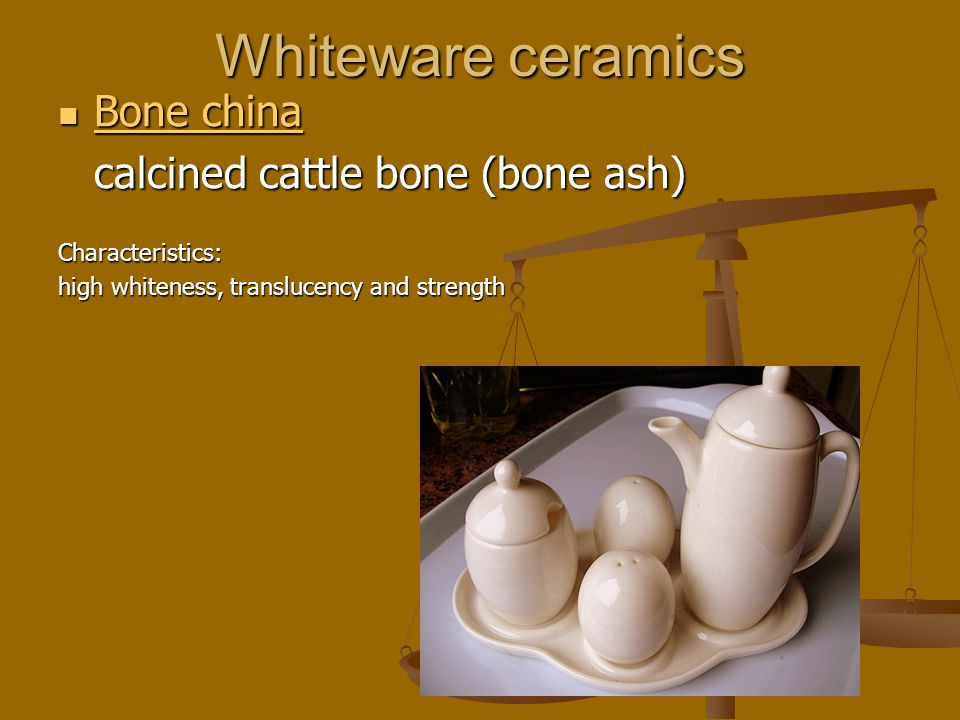 Whiteware ceramics Bone china Bone china Bone china Bone china calcined cattle bone (bone ash) Characteristics: high whiteness, translucency and strength