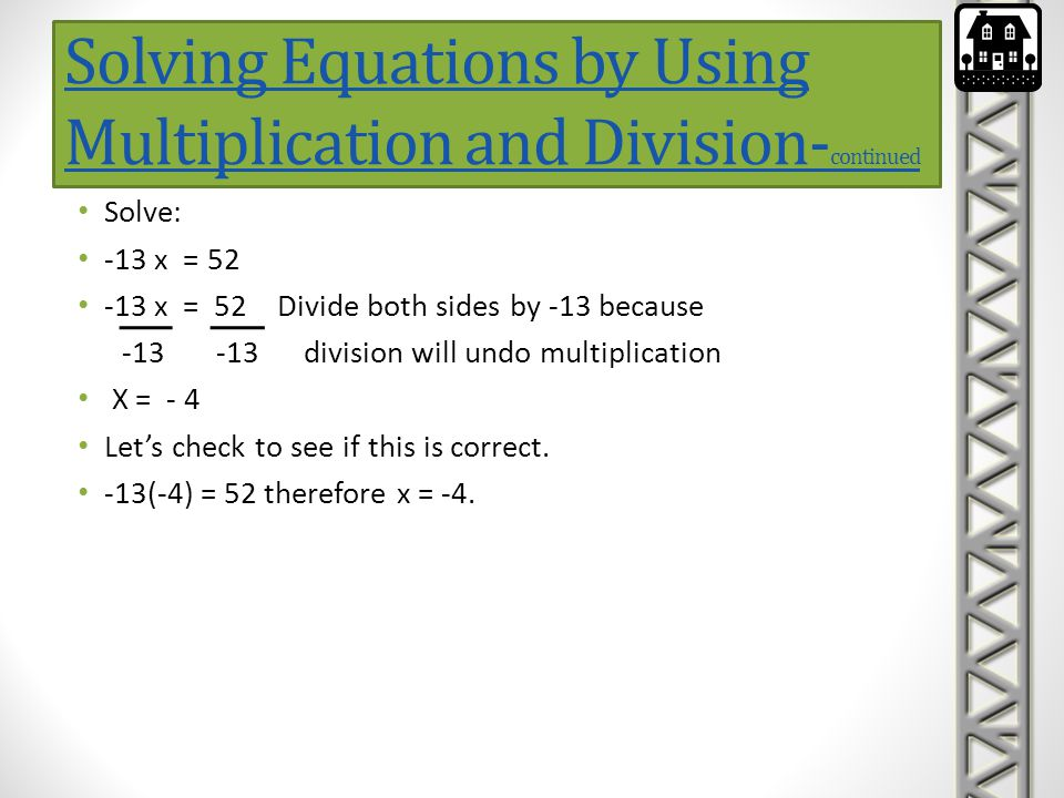 Solving Equations by Using Multiplication and Division- continued Solve: -13 x = 52 -13 x = 52 Divide both sides by -13 because -13 -13 division will