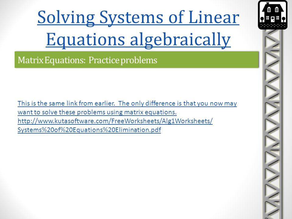 Matrix Equations: Practice problems Solving Systems of Linear Equations algebraically This is the same link from earlier. The only difference is that