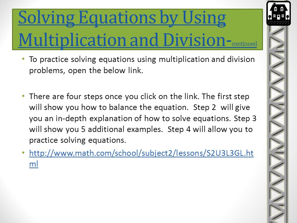 Solving Equations by Using Multiplication and Division- continued To practice solving equations using multiplication and division problems, open the b