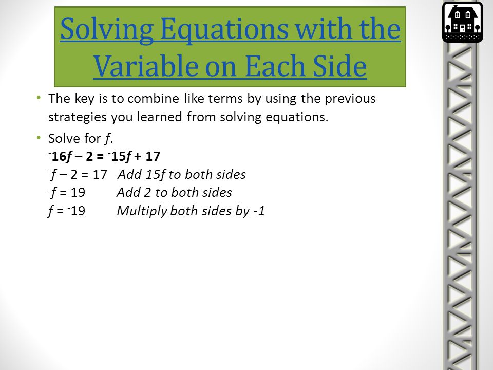 Solving Equations with the Variable on Each Side The key is to combine like terms by using the previous strategies you learned from solving equations.