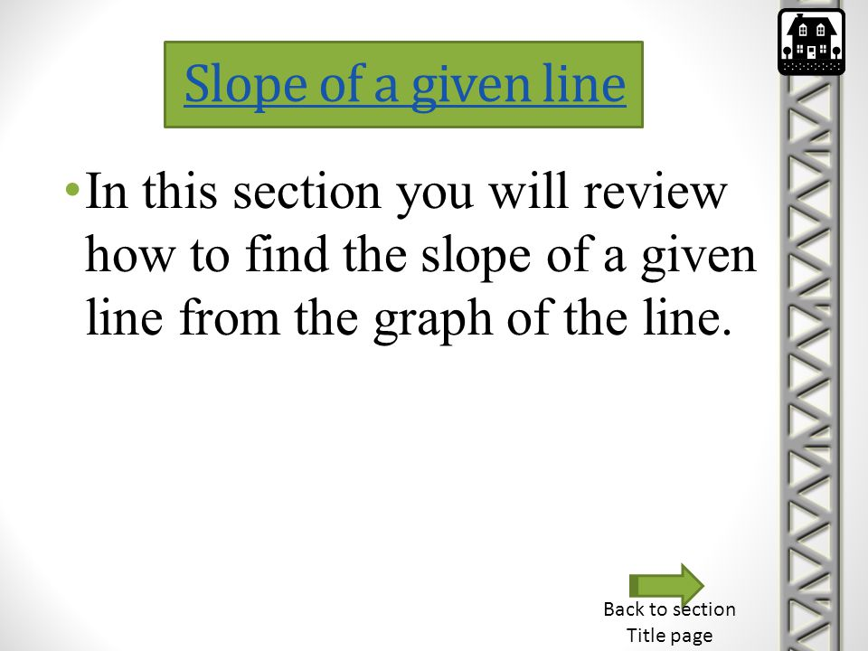 Slope of a given line In this section you will review how to find the slope of a given line from the graph of the line. Back to section Title page