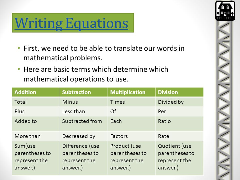 Writing Equations First, we need to be able to translate our words in mathematical problems. Here are basic terms which determine which mathematical o
