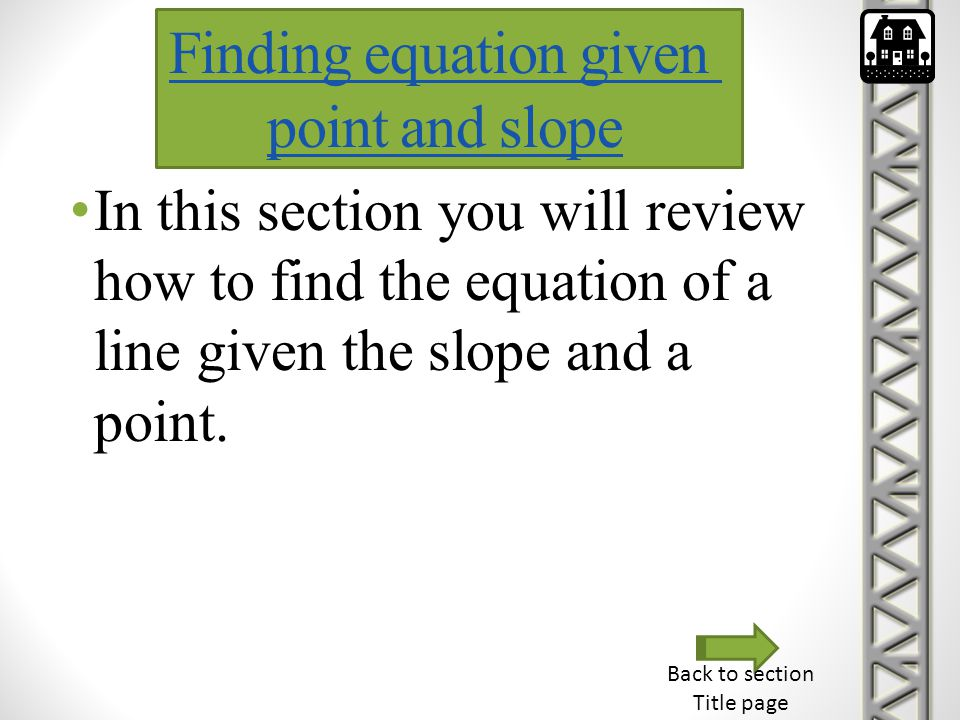 In this section you will review how to find the equation of a line given the slope and a point. Finding equation given point and slope Back to section