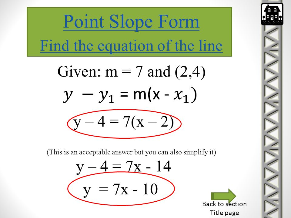 Point Slope Form Find the equation of the line Given: m = 7 and (2,4) y – 4 = 7(x – 2) (This is an acceptable answer but you can also simplify it) y –