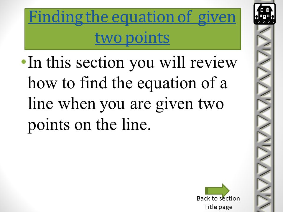 Finding the equation of given two points In this section you will review how to find the equation of a line when you are given two points on the line.